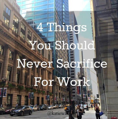 You should never sacrifice these 4 things for work.