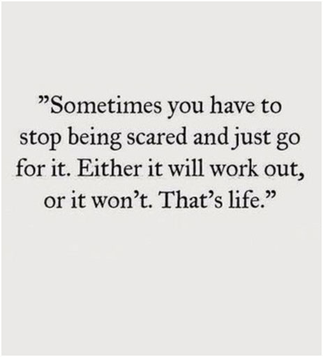 Sometimes you have to stop being scared and just go for it. Either it will work out, or it won't. That's life