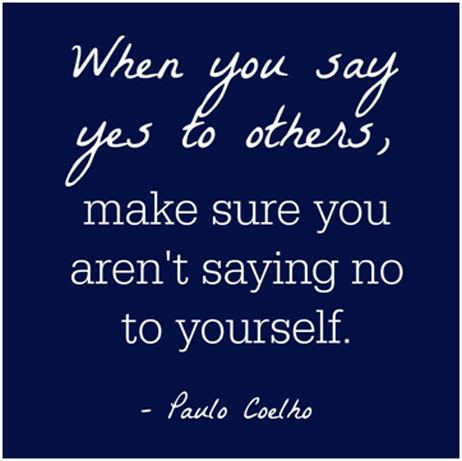 When you say yes to others, make sure you aren't saying no to yourself. – Paulo Coelho